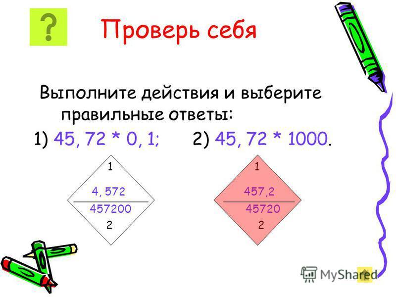 Проверь себя Выполните действия и выберите правильные ответы: 1) 45, 72 * 0, 1; 2) 45, 72 * 1000. 1 1 4, 572 457,2 457200 45720 2 2