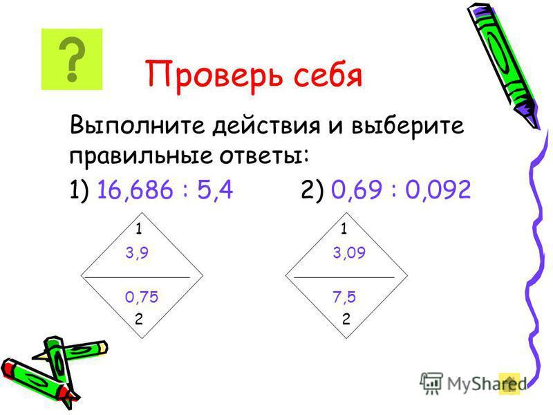 Деление на десятичную дробь Чтобы разделить число на десятичную дробь, надо: 1)в делимом и делителе перенести запятую вправо на столько цифр, сколько их после запятой в делителе; 2)После этого выполнить деление на натуральное число. Например: