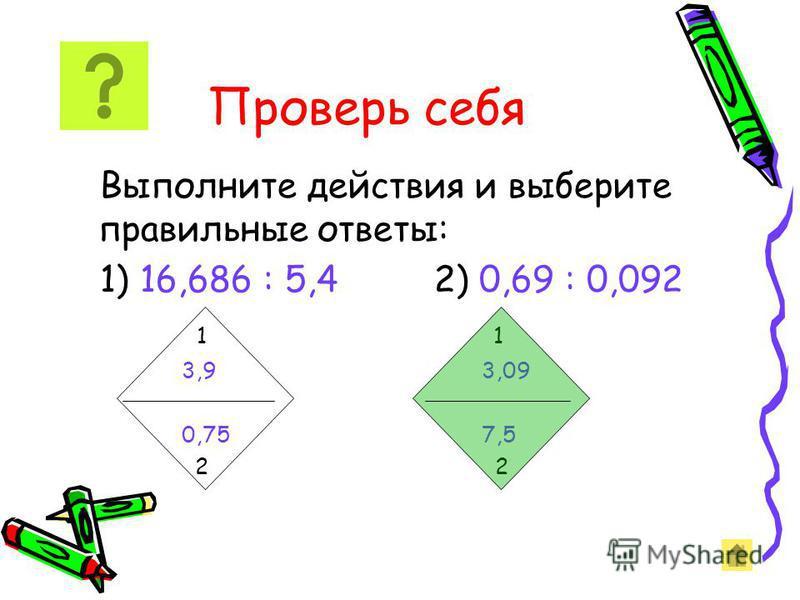 Выполните действия и выберите правильные ответы: 1) 16,686 : 5,4 2) 0,69 : 0,092 1 1 3,9 3,09 0,75 7,5 2 2 Проверь себя