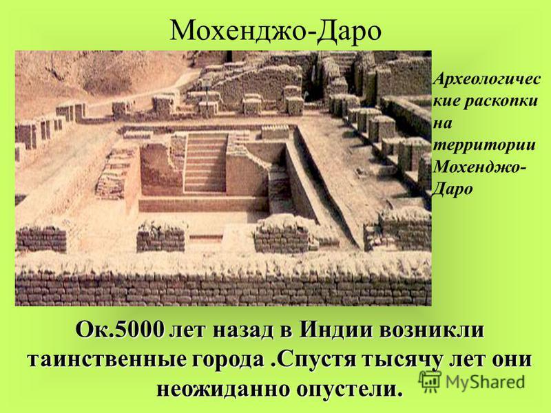 Мохенджо-Даро Археологичес кие раскопки на территории Мохенджо- Даро Ок.5000 лет назад в Индии возникли таинственные города.Спустя тысячу лет они неожиданно опустели.