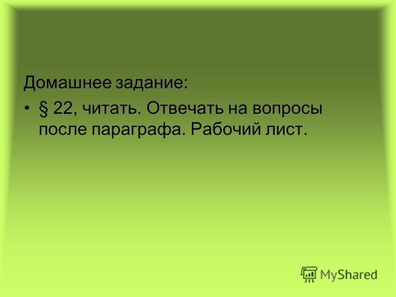 Домашнее задание: § 22, читать. Отвечать на вопросы после параграфа. Рабочий лист.