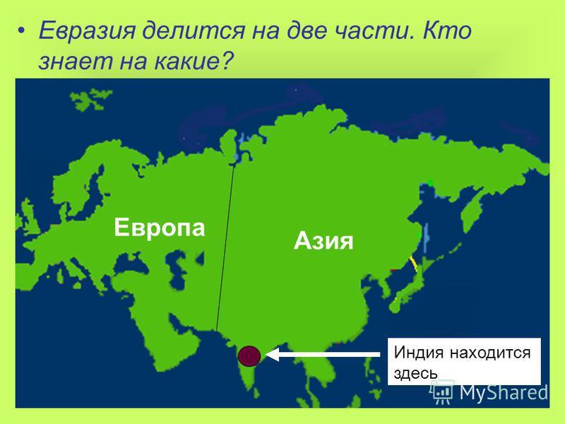Евразия делится на две части. Кто знает на какие? Европа Азия Индия находится здесь