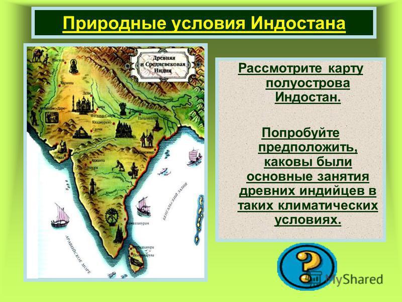 Природные условия Индостана Рассмотрите карту полуострова Индостан. Попробуйте предположить, каковы были основные занятия древних индийцев в таких климатических условиях.