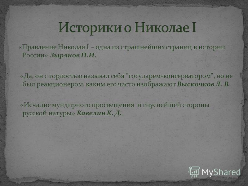 «Правление Николая I – одна из страшнейших страниц в истории России» Зырянов П.И. «Да, он с гордостью называл себя