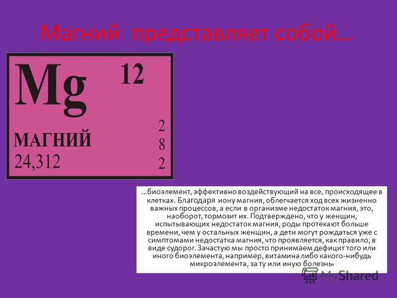 Магний представляет собой… …биоэлемент, эффективно воздействующий на все, происходящее в клетках. Благодаря иону магния, облегчается ход всех жизненно важных процессов, а если в организме недостаток магния, это, наоборот, тормозит их. Подтверждено, ч