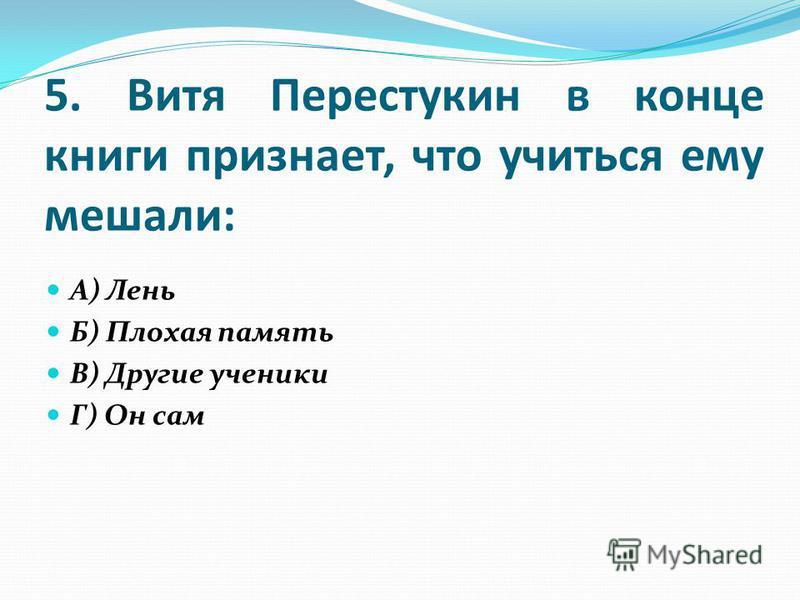 5. Витя Перестукин в конце книги признает, что учиться ему мешали: А) Лень Б) Плохая память В) Другие ученики Г) Он сам