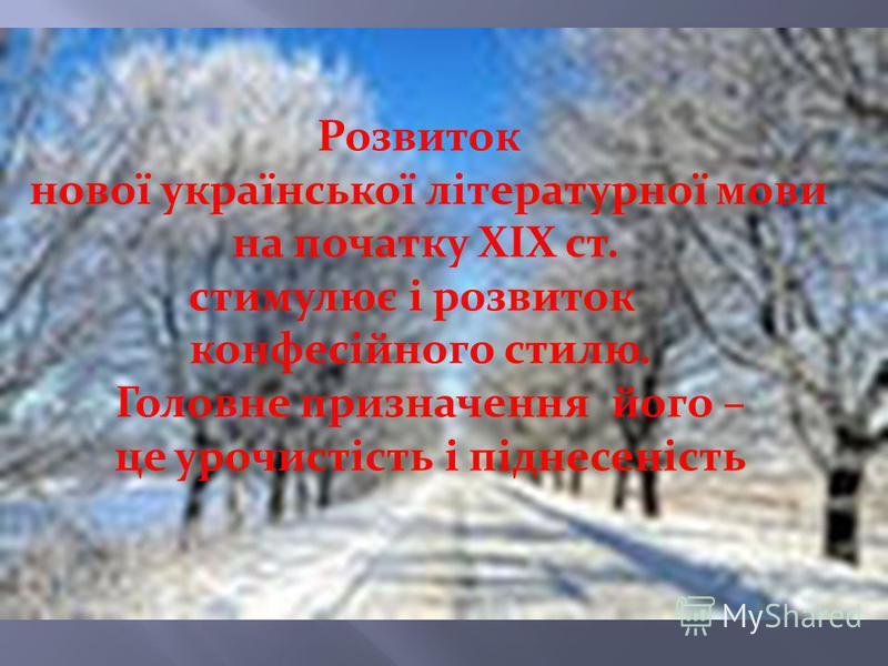 Розвиток нової української літературної мови на початку ХІХ ст. стимулює і розвиток конфесійного стилю. Головне призначення його – це урочистість і піднесеність