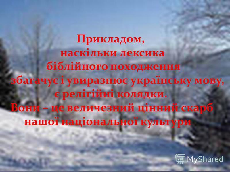 Прикладом, наскільки лексика біблійного походження збагачує і увиразнює українську мову, є релігійні колядки. Вони – це величезний цінний скарб нашої національної культури