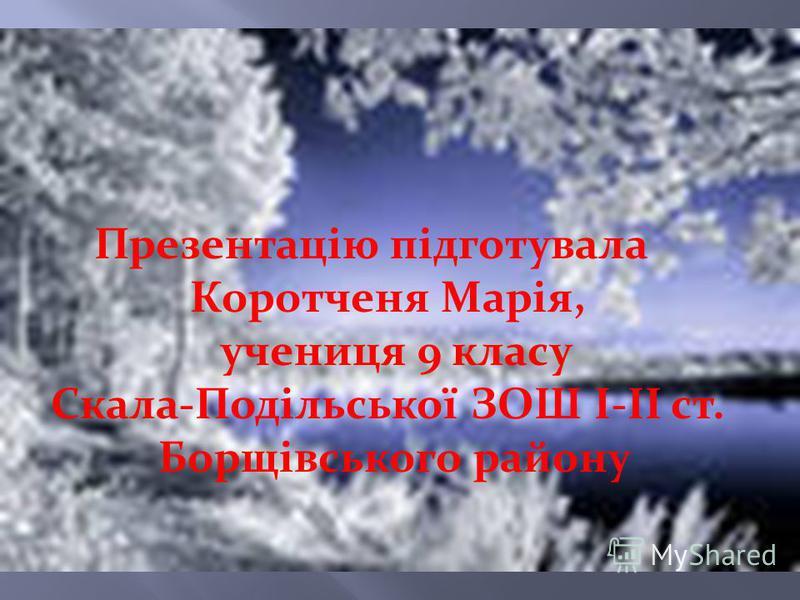 Презентацію підготувала Коротченя Марія, учениця 9 класу Скала-Подільської ЗОШ І-ІІ ст. Борщівського району