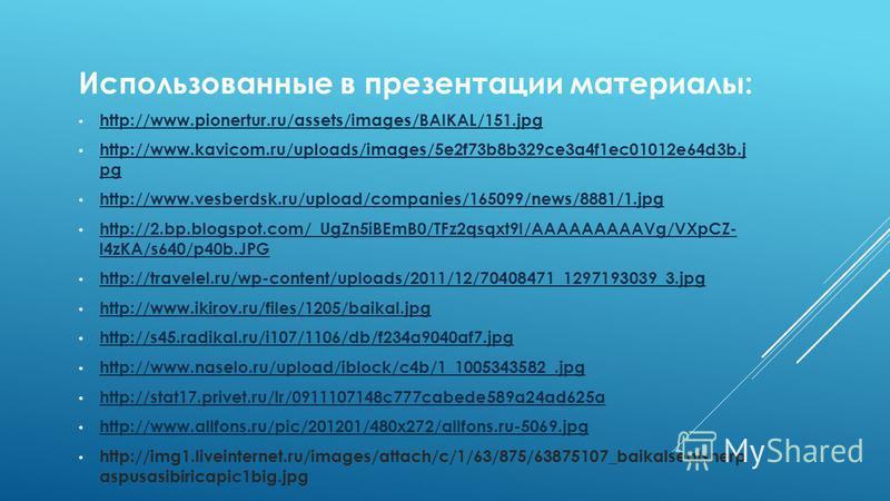 Использованные в презентации материалы: http://www.pionertur.ru/assets/images/BAIKAL/151. jpg http://www.kavicom.ru/uploads/images/5e2f73b8b329ce3a4f1ec01012e64d3b.j pg http://www.kavicom.ru/uploads/images/5e2f73b8b329ce3a4f1ec01012e64d3b.j pg http:/