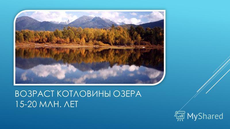 ВОЗРАСТ КОТЛОВИНЫ ОЗЕРА 15-20 МЛН. ЛЕТ