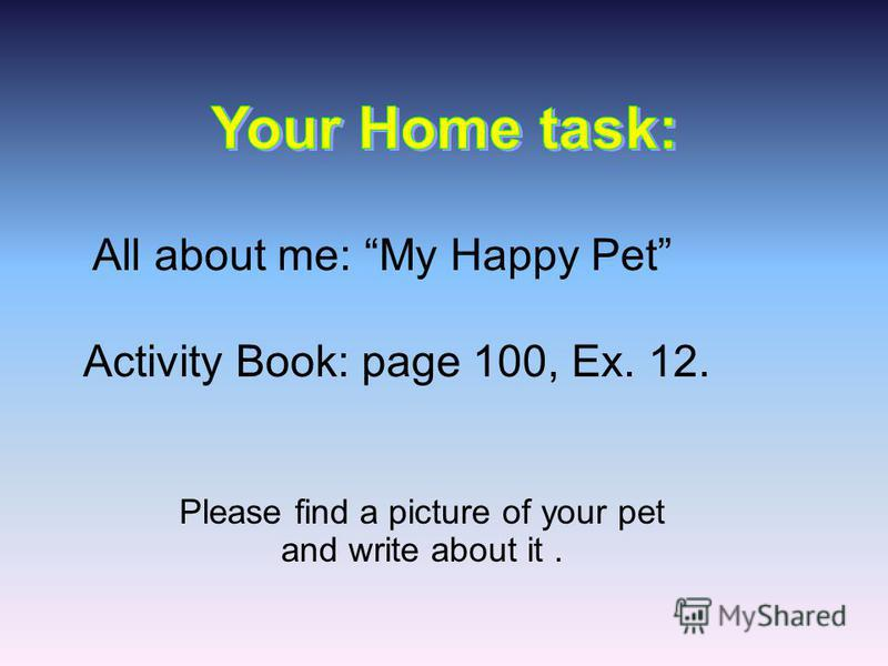 Please find a picture of your pet and write about it. All about me: My Happy Pet Activity Book: page 100, Ex. 12.