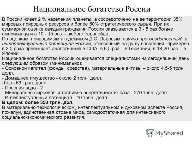 В России живет 2 % населения планеты, а сосредоточено на ее территории 35% мировых природных ресурсов и более 50% стратегического сырья. При их суммарной оценке каждый гражданин России оказывается в 3 - 5 раз богаче американца и в 10 - 15 раз – любог
