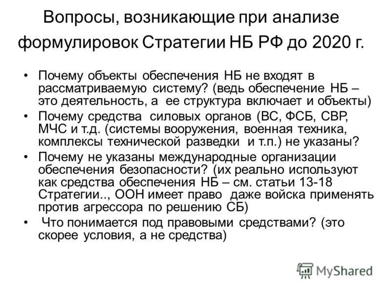 Вопросы, возникающие при анализе формулировок Стратегии НБ РФ до 2020 г. Почему объекты обеспечения НБ не входят в рассматриваемую систему? (ведь обеспечение НБ – это деятельность, а ее структура включает и объекты) Почему средства силовых органов (В