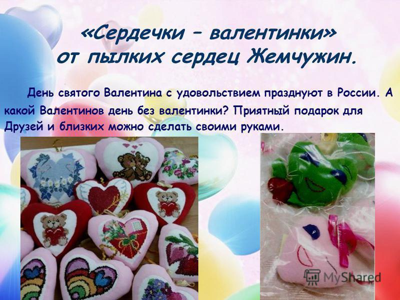 «Сердечки – валентинки» от пылких сердец Жемчужин. День святого Валентина с удовольствием празднуют в России. А какой Валентинов день без валентинки? Приятный подарок для Друзей и близких можно сделать своими руками.