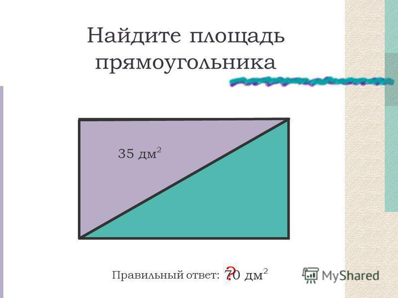 Найдите площадь прямоугольника 35 дм 2 Правильный ответ: ? 70 дм 2