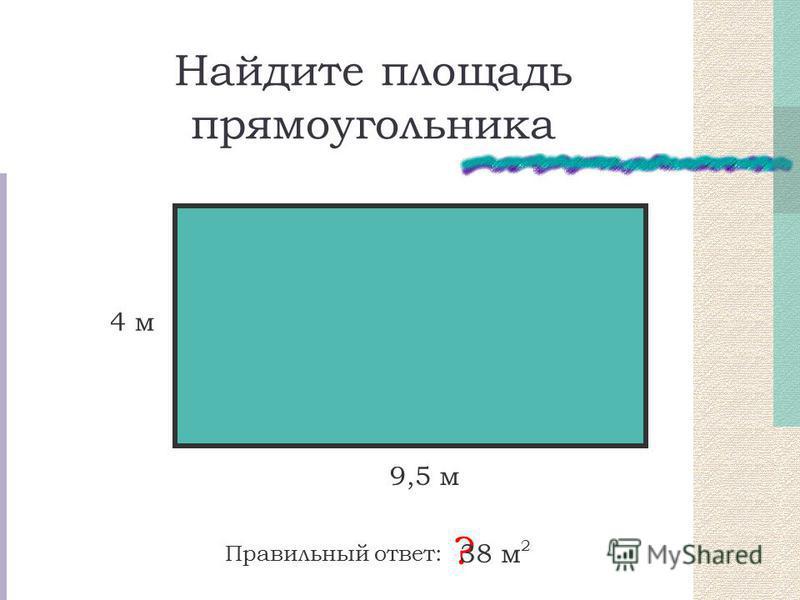 Найдите площадь прямоугольника Правильный ответ: ? 38 м 2 4 м 9,5 м