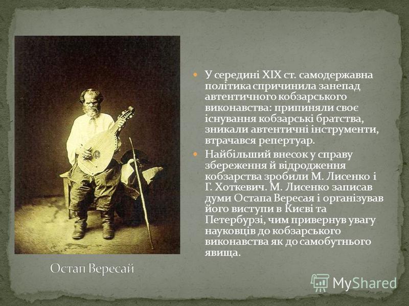 У середині XIX ст. самодержавна політика спричинила занепад автентичного кобзарського виконавства: припиняли своє існування кобзарські братства, зникали автентичні інструменти, втрачався репертуар. Найбільший внесок у справу збереження й відродження