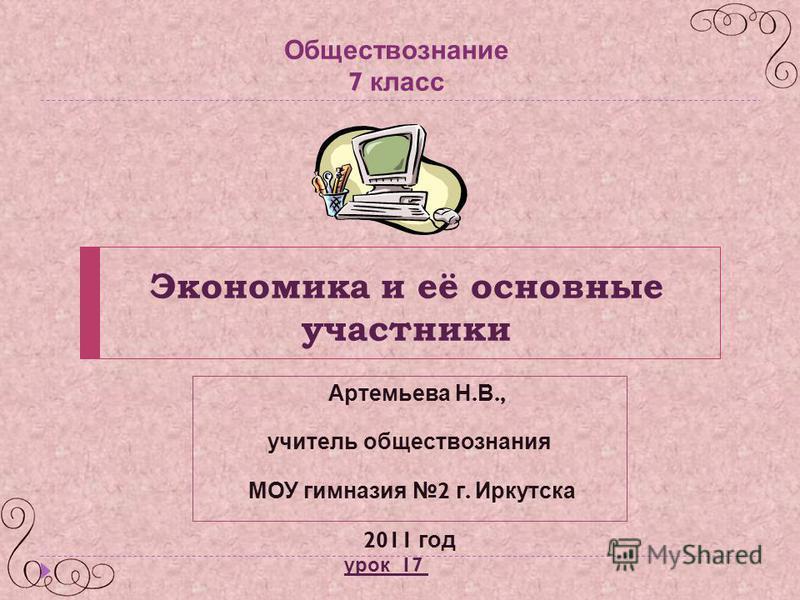 Экономика и её основные участники Артемьева Н. В., учитель обществознания МОУ гимназия 2 г. Иркутска 2011 год Обществознание 7 класс урок 17