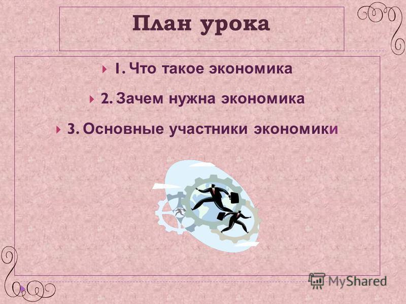 План урока 1. Что такое экономика 2. Зачем нужна экономика 3. Основные участники экономики