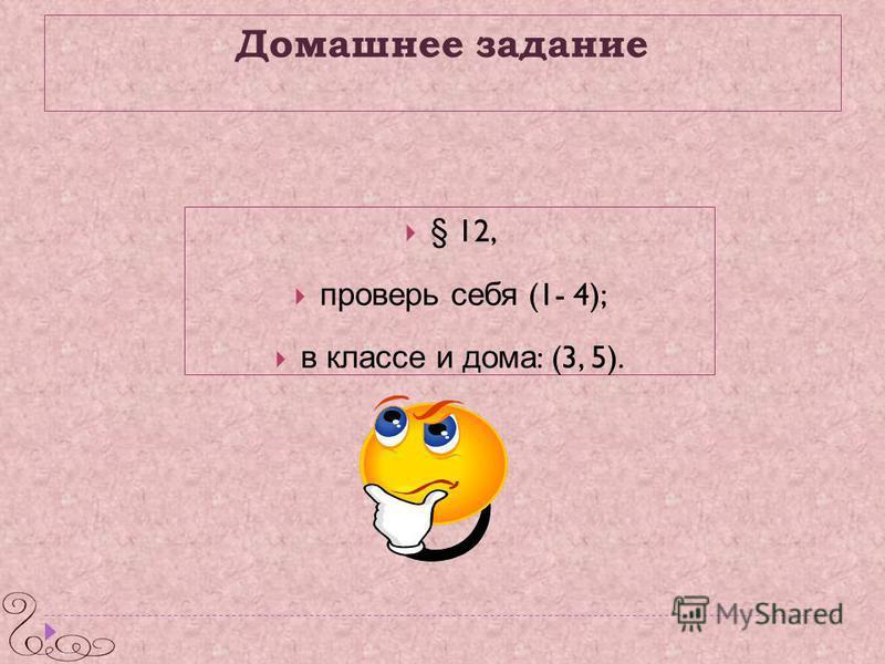 Домашнее задание § 12, проверь себя (1- 4); в классе и дома : (3, 5).
