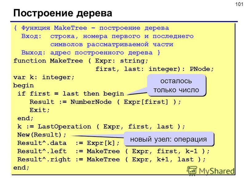 101 Построение дерева { Функция MakeTree – построение дерева Вход: строка, номера первого и последнего символов рассматриваемой части Выход: адрес построенного дерева } function MakeTree ( Expr: string; first, last: integer): PNode; var k: integer; b