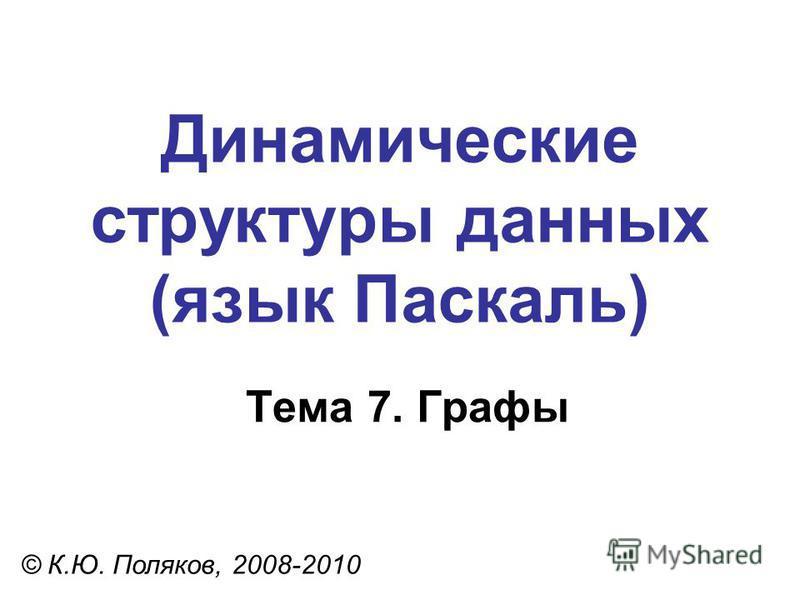Тема 7. Графы © К.Ю. Поляков, 2008-2010 Динамические структуры данных (язык Паскаль)