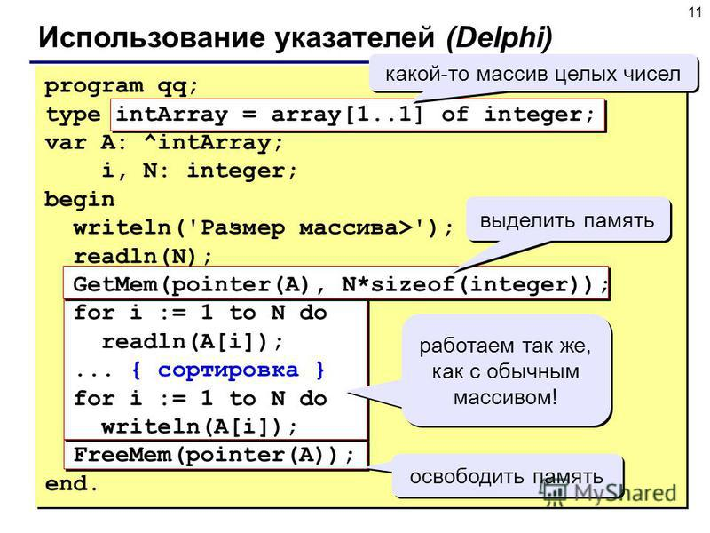 11 Использование указателей (Delphi) program qq; type intArray = array[1..1] of integer; var A: ^intArray; i, N: integer; begin writeln('Размер массива>'); readln(N); GetMem(pointer(A), N*sizeof(integer)); for i := 1 to N do readln(A[i]);... { сортир