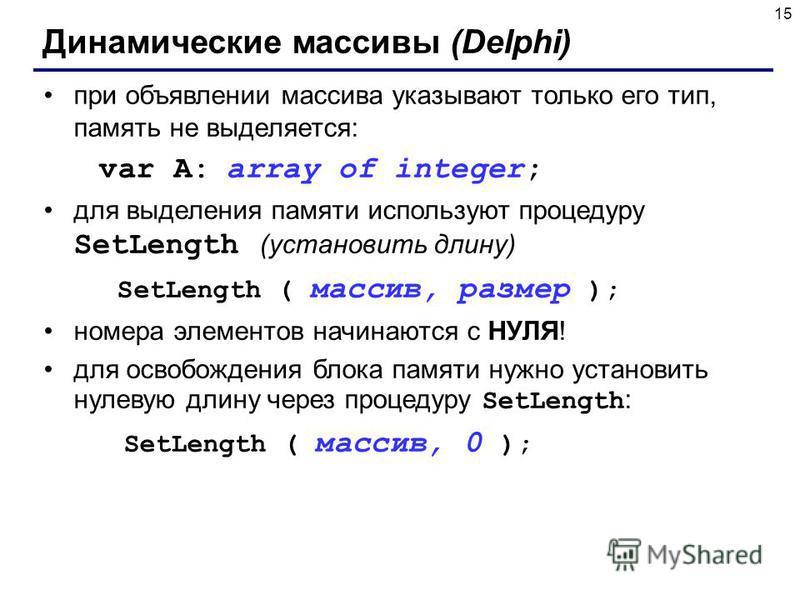 15 Динамические массивы (Delphi) при объявлении массива указывают только его тип, память не выделяется: var A: array of integer; для выделения памяти используют процедуру SetLength (установить длину) SetLength ( массив, размер ); номера элементов нач