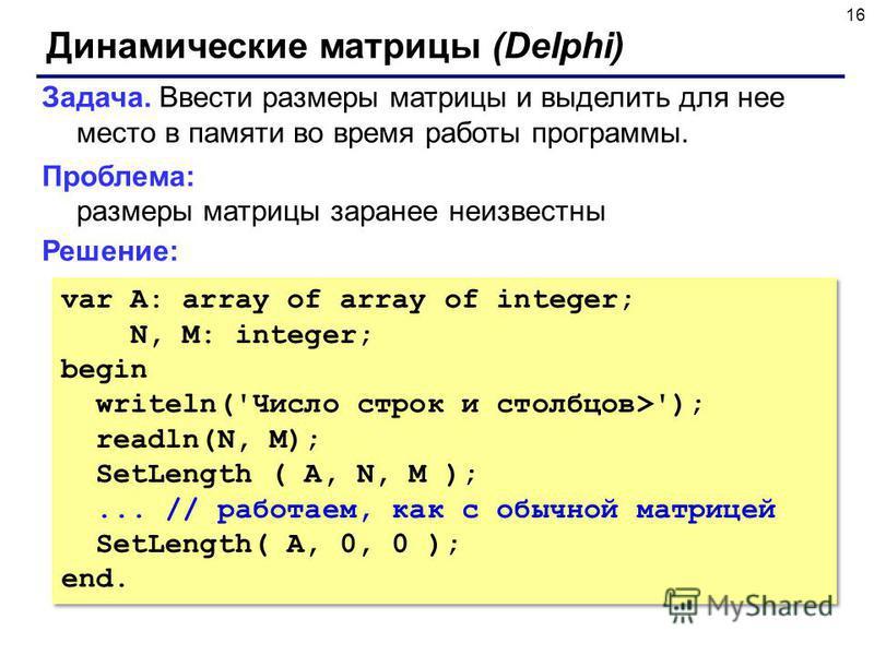 16 Динамические матрицы (Delphi) Задача. Ввести размеры матрицы и выделить для нее место в памяти во время работы программы. Проблема: размеры матрицы заранее неизвестны Решение: var A: array of array of integer; N, M: integer; begin writeln('Число с