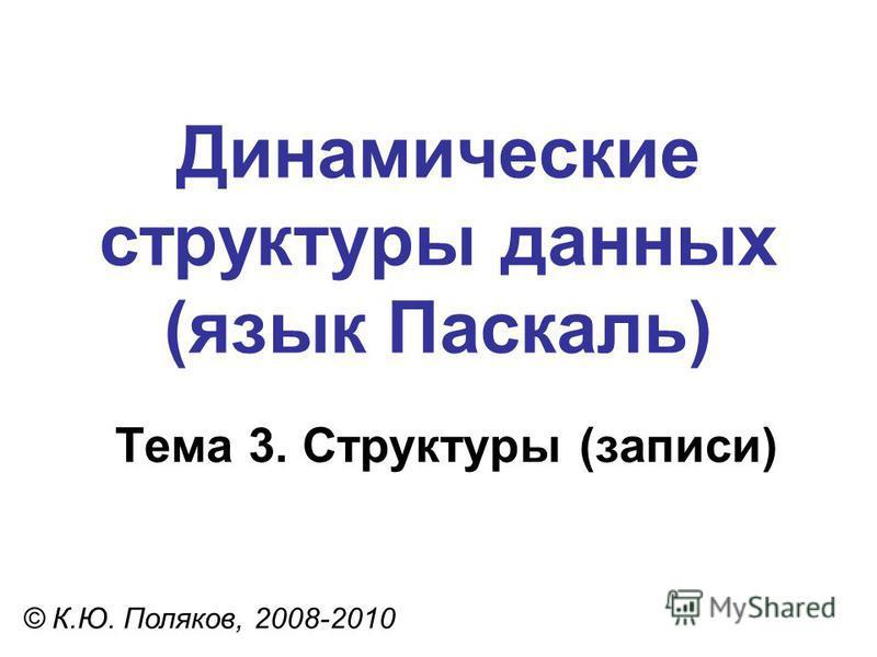 Тема 3. Структуры (записи) © К.Ю. Поляков, 2008-2010 Динамические структуры данных (язык Паскаль)