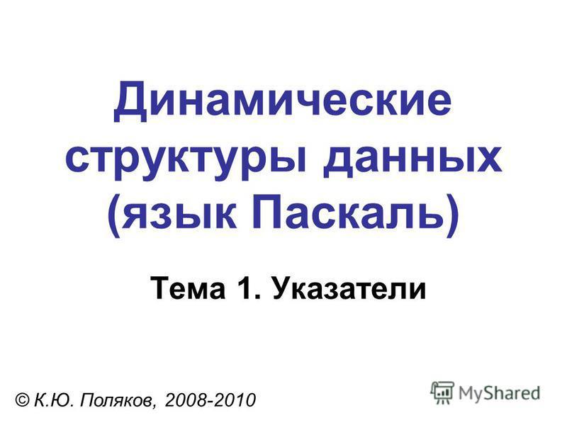 Тема 1. Указатели © К.Ю. Поляков, 2008-2010 Динамические структуры данных (язык Паскаль)