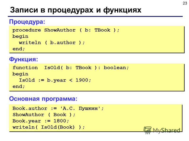 23 Записи в процедурах и функциях Book.author := 'А.С. Пушкин'; ShowAuthor ( Book ); Book.year := 1800; writeln( IsOld(Book) ); Book.author := 'А.С. Пушкин'; ShowAuthor ( Book ); Book.year := 1800; writeln( IsOld(Book) ); Процедура: procedure ShowAut