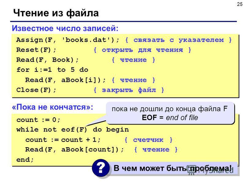 25 Чтение из файла Известное число записей: Assign(F, 'books.dat'); { связать с указателем } Reset(F); { открыть для чтения } Read(F, Book); { чтение } for i:=1 to 5 do Read(F, aBook[i]); { чтение } Close(F); { закрыть файл } Assign(F, 'books.dat');