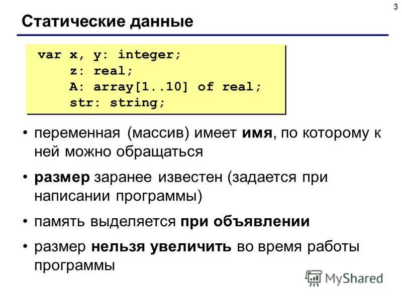 3 Статические данные переменная (массив) имеет имя, по которому к ней можно обращаться размер заранее известен (задается при написании программы) память выделяется при объявлении размер нельзя увеличить во время работы программы var x, y: integer; z: