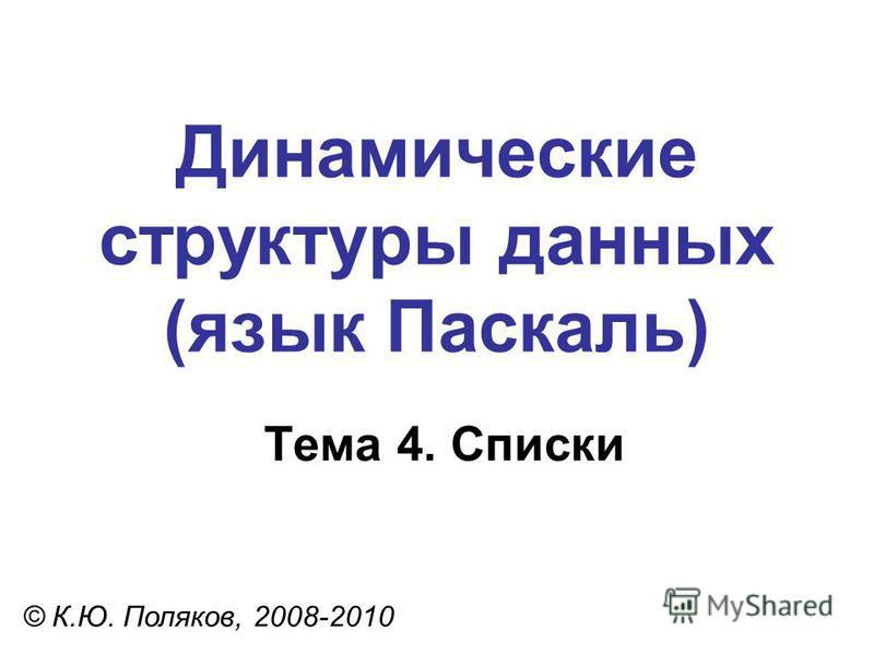 Тема 4. Списки © К.Ю. Поляков, 2008-2010 Динамические структуры данных (язык Паскаль)