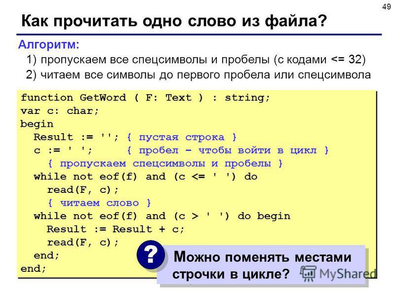 49 Как прочитать одно слово из файла? function GetWord ( F: Text ) : string; var c: char; begin Result := ''; { пустая строка } c := ' '; { пробел – чтобы войти в цикл } { пропускаем спецсимволы и пробелы } while not eof(f) and (c <= ' ') do read(F,