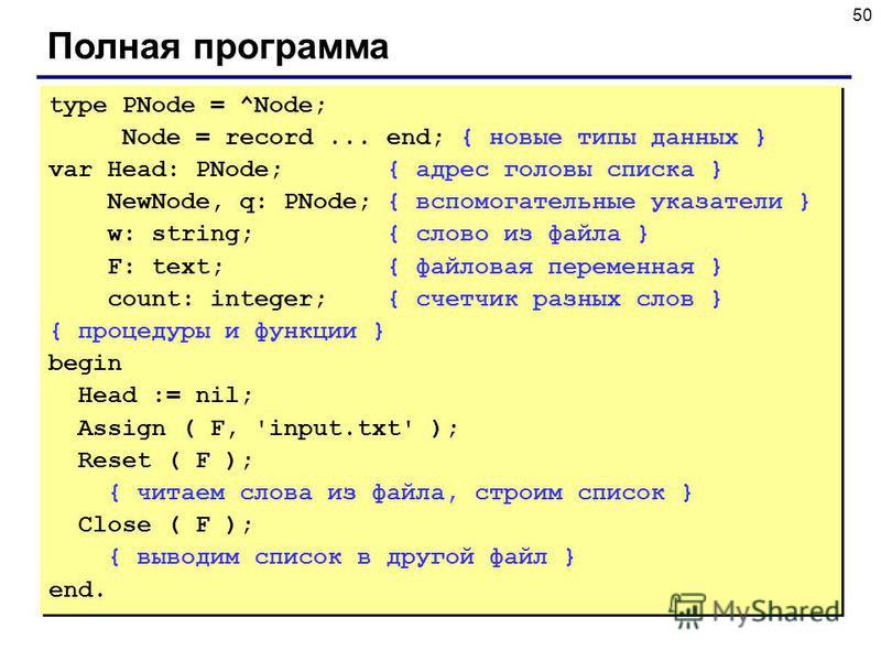 50 Полная программа type PNode = ^Node; Node = record... end; { новые типы данных } var Head: PNode; { адрес головы списка } NewNode, q: PNode; { вспомогательные указатели } w: string; { слово из файла } F: text; { файловая переменная } count: intege