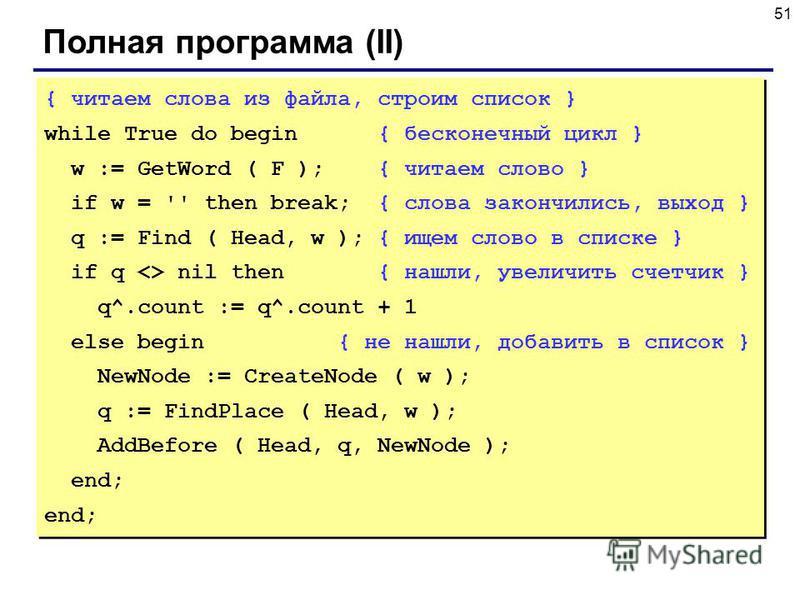51 Полная программа (II) { читаем слова из файла, строим список } while True do begin { бесконечный цикл } w := GetWord ( F ); { читаем слово } if w = '' then break; { слова закончились, выход } q := Find ( Head, w ); { ищем слово в списке } if q <>