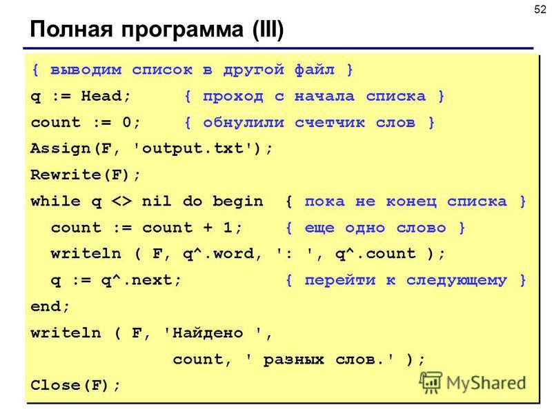52 Полная программа (III) { выводим список в другой файл } q := Head; { проход с начала списка } count := 0; { обнулили счетчик слов } Assign(F, 'output.txt'); Rewrite(F); while q <> nil do begin { пока не конец списка } count := count + 1; { еще одн
