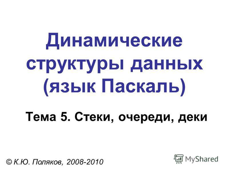 Тема 5. Стеки, очереди, деки © К.Ю. Поляков, 2008-2010 Динамические структуры данных (язык Паскаль)