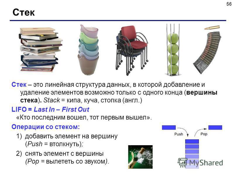 56 Стек Стек – это линейная структура данных, в которой добавление и удаление элементов возможно только с одного конца (вершины стека). Stack = кипа, куча, стопка (англ.) LIFO = Last In – First Out «Кто последним вошел, тот первым вышел». Операции со