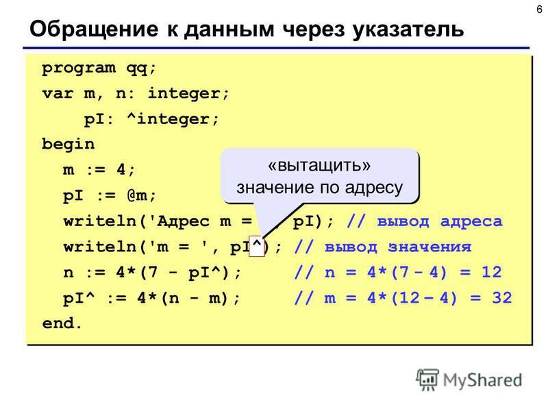 6 Обращение к данным через указатель program qq; var m, n: integer; pI: ^integer; begin m := 4; pI := @m; writeln('Адрес m = ', pI); // вывод адреса writeln('m = ', pI^); // вывод значения n := 4*(7 - pI^); // n = 4*(7 - 4) = 12 pI^ := 4*(n - m); //