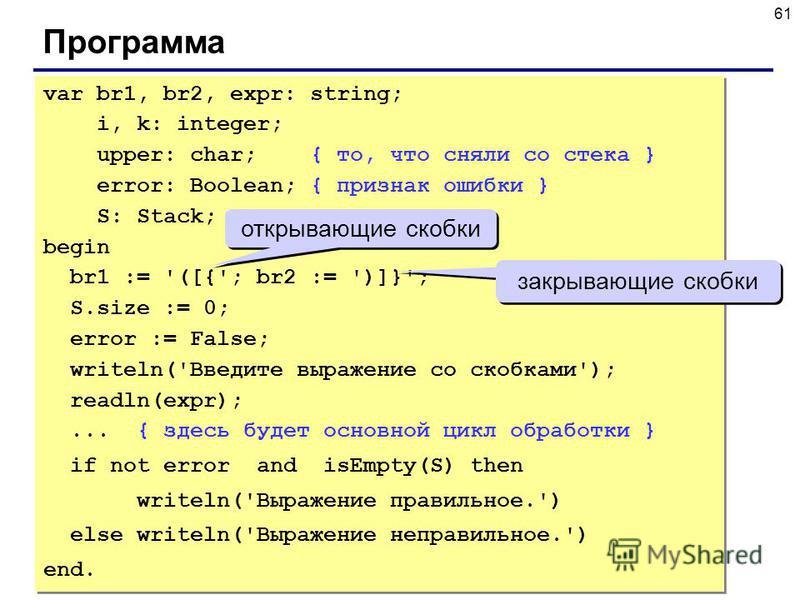 61 Программа var br1, br2, expr: string; i, k: integer; upper: char; { то, что сняли со стека } error: Boolean; { признак ошибки } S: Stack; begin br1 := '([{'; br2 := ')]}'; S.size := 0; error := False; writeln('Введите выражение со скобками'); read