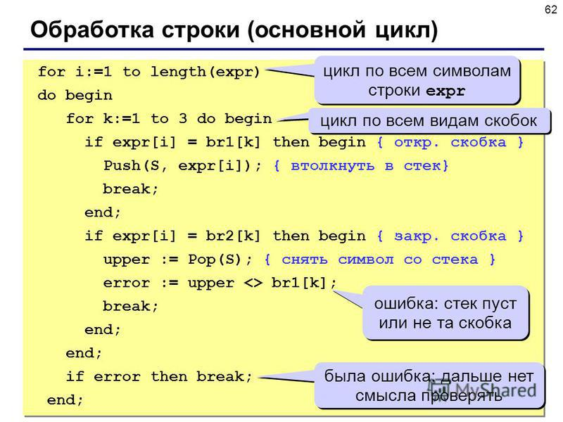 62 Обработка строки (основной цикл) for i:=1 to length(expr) do begin for k:=1 to 3 do begin if expr[i] = br1[k] then begin { откр. скобка } Push(S, expr[i]); { втолкнуть в стек} break; end; if expr[i] = br2[k] then begin { закр. скобка } upper := Po
