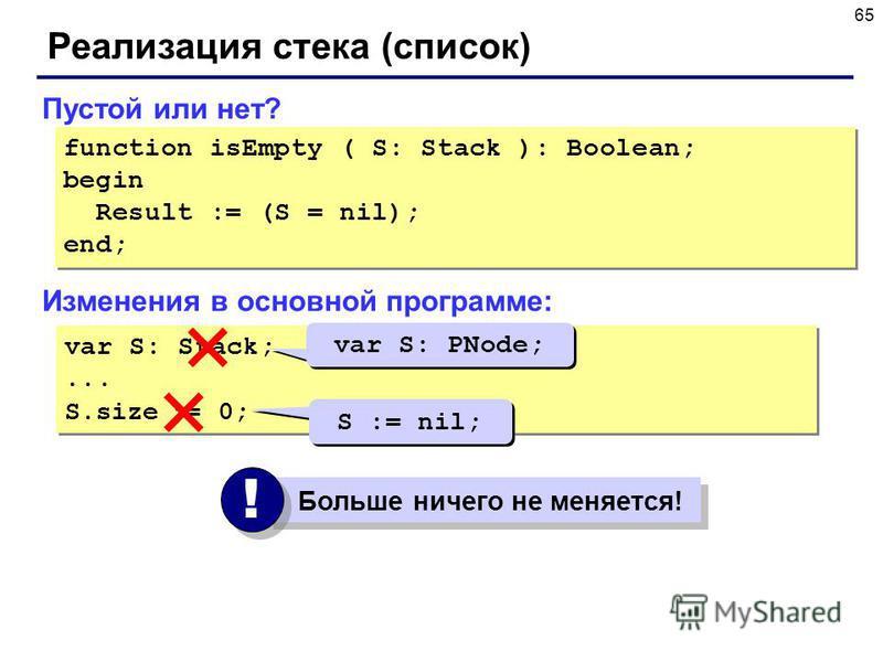 65 Реализация стека (список) Изменения в основной программе: var S: Stack;... S.size := 0; var S: Stack;... S.size := 0; var S: PNode; S := nil; Больше ничего не меняется! ! ! Пустой или нет? function isEmpty ( S: Stack ): Boolean; begin Result := (S