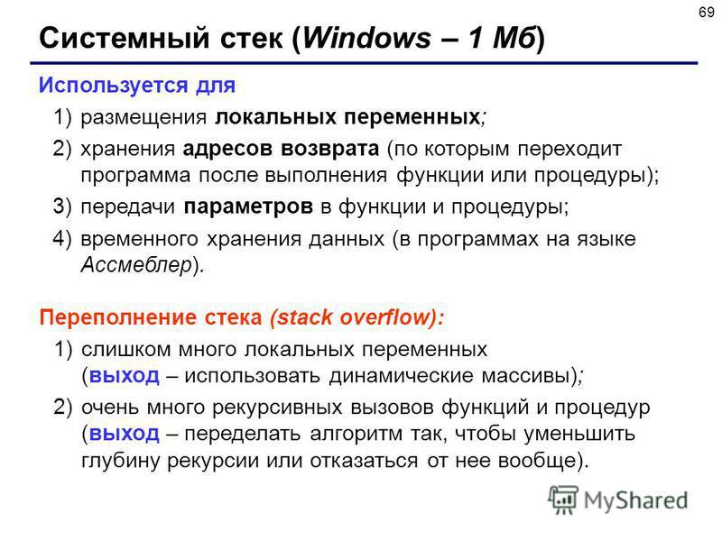 69 Системный стек (Windows – 1 Мб) Используется для 1)размещения локальных переменных; 2)хранения адресов возврата (по которым переходит программа после выполнения функции или процедуры); 3)передачи параметров в функции и процедуры; 4)временного хран
