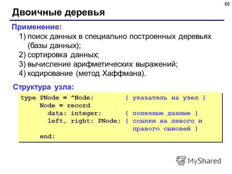86 Двоичные деревья Структура узла: type PNode = ^Node; { указатель на узел } Node = record data: integer; { полезные данные } left, right: PNode; { ссылки на левого и правого сыновей } end; type PNode = ^Node; { указатель на узел } Node = record dat