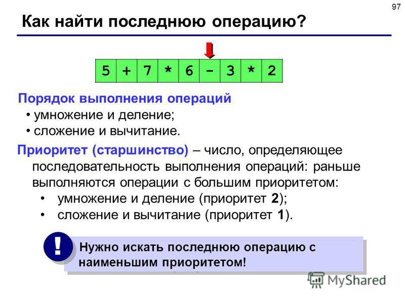 97 Как найти последнюю операцию? Порядок выполнения операций умножение и деление; сложение и вычитание. 5+7*6-3*2 Нужно искать последнюю операцию с наименьшим приоритетом! ! ! Приоритет (старшинство) – число, определяющее последовательность выполнени