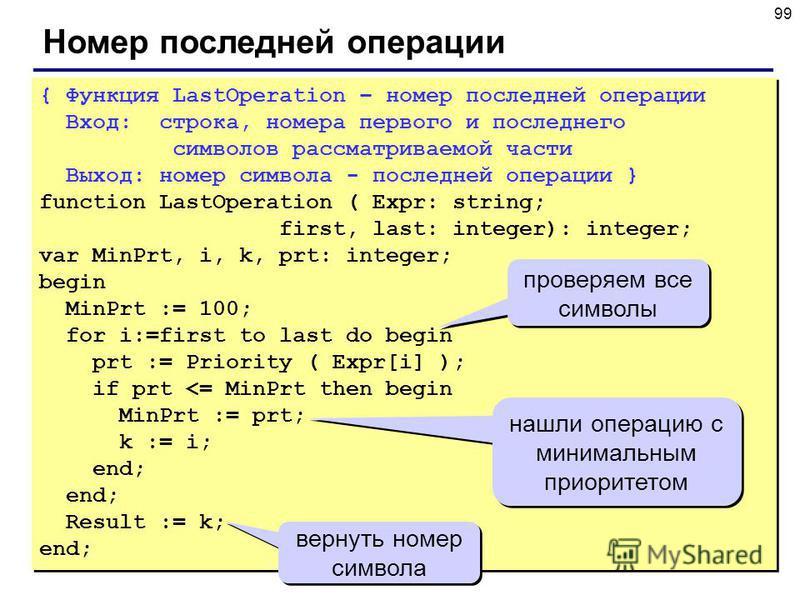 99 Номер последней операции { Функция LastOperation – номер последней операции Вход: строка, номера первого и последнего символов рассматриваемой части Выход: номер символа - последней операции } function LastOperation ( Expr: string; first, last: in